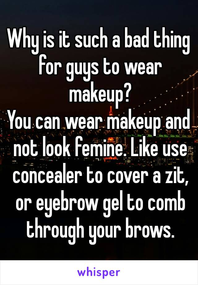 Why is it such a bad thing for guys to wear makeup? You can wear makeup and not look femine. Like use concealer to cover a zit, or eyebrow gel to comb through your brows.