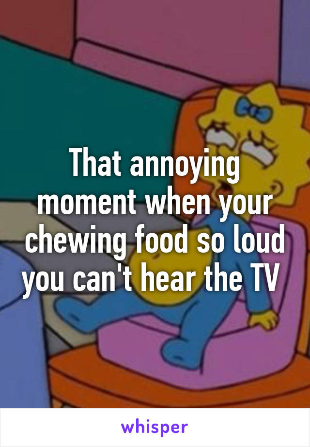 That annoying moment when your chewing food so loud you can't hear the TV