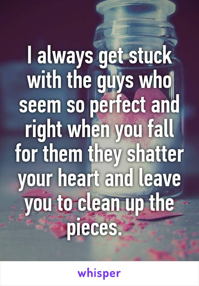 I always get stuck with the guys who seem so perfect and right when you fall for them they shatter your heart and leave you to clean up the pieces.