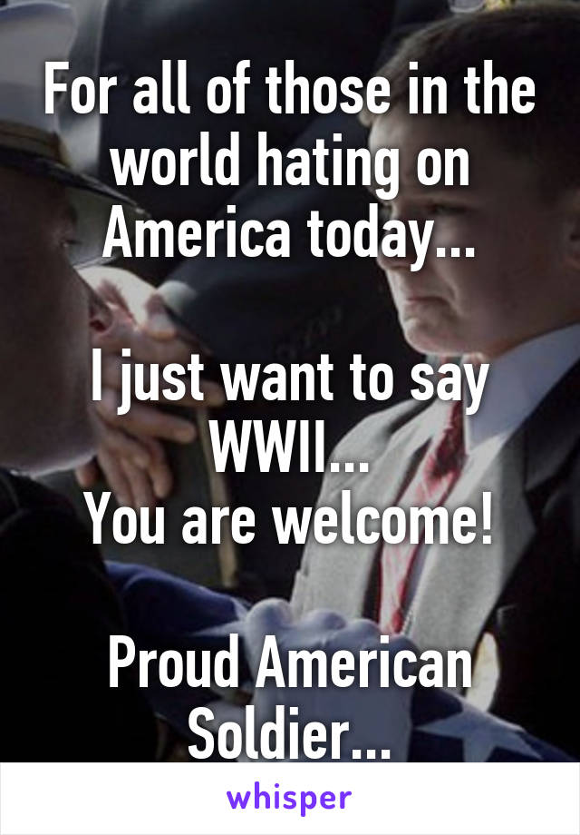 For all of those in the world hating on America today...  I just want to say WWII... You are welcome!  Proud American Soldier...