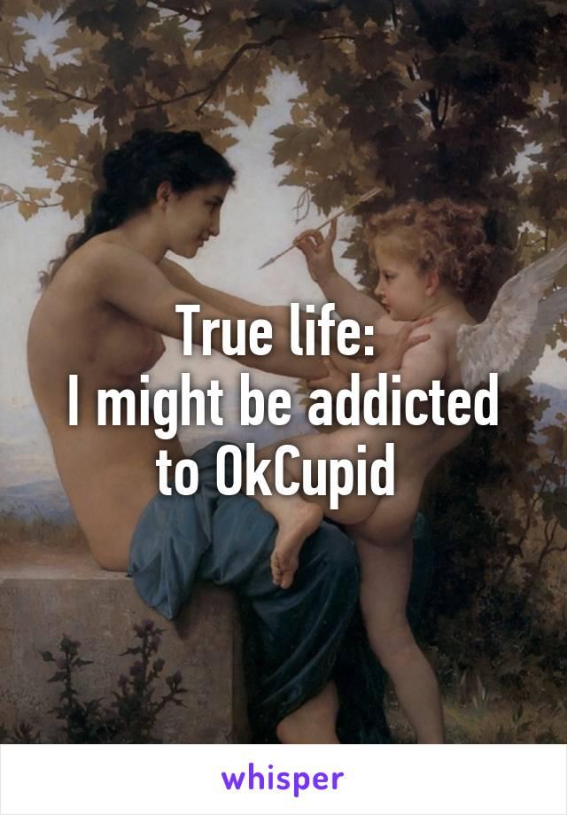 True life:  I might be addicted to OkCupid