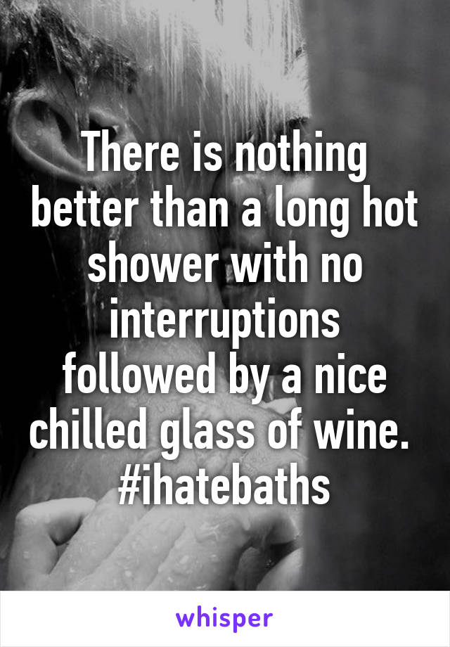 There is nothing better than a long hot shower with no interruptions followed by a nice chilled glass of wine.  #ihatebaths