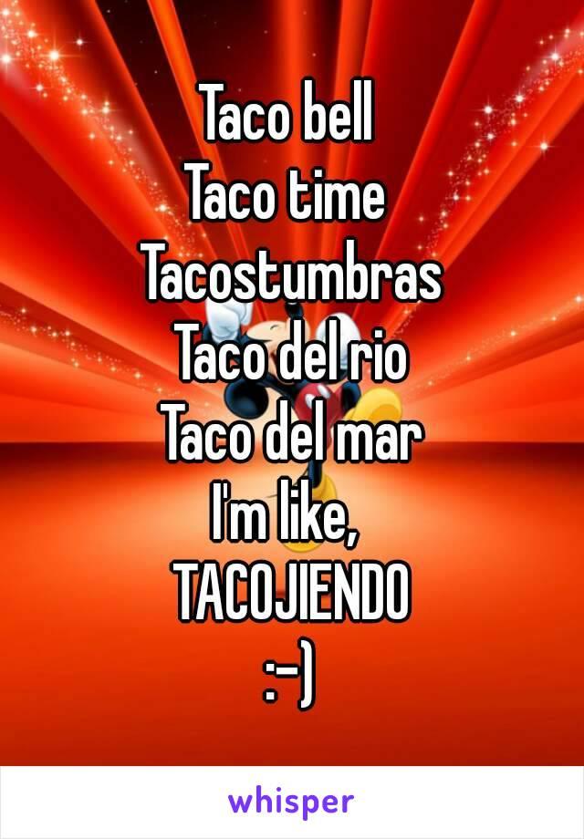 Taco bell  Taco time  Tacostumbras Taco del rio Taco del mar I'm like,  TACOJIENDO :-)