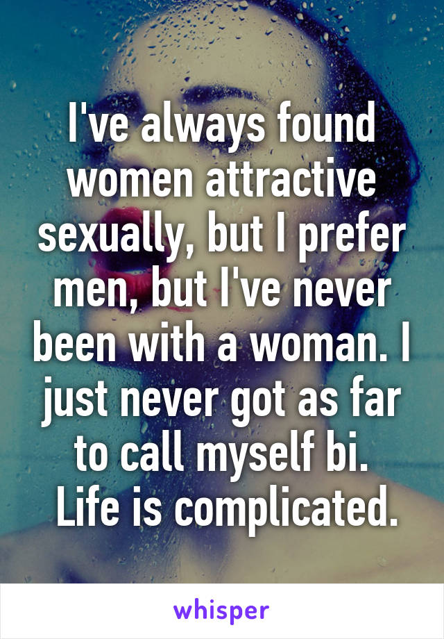 I've always found women attractive sexually, but I prefer men, but I've never been with a woman. I just never got as far to call myself bi.  Life is complicated.