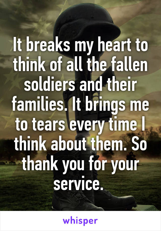 It breaks my heart to think of all the fallen soldiers and their families. It brings me to tears every time I think about them. So thank you for your service.