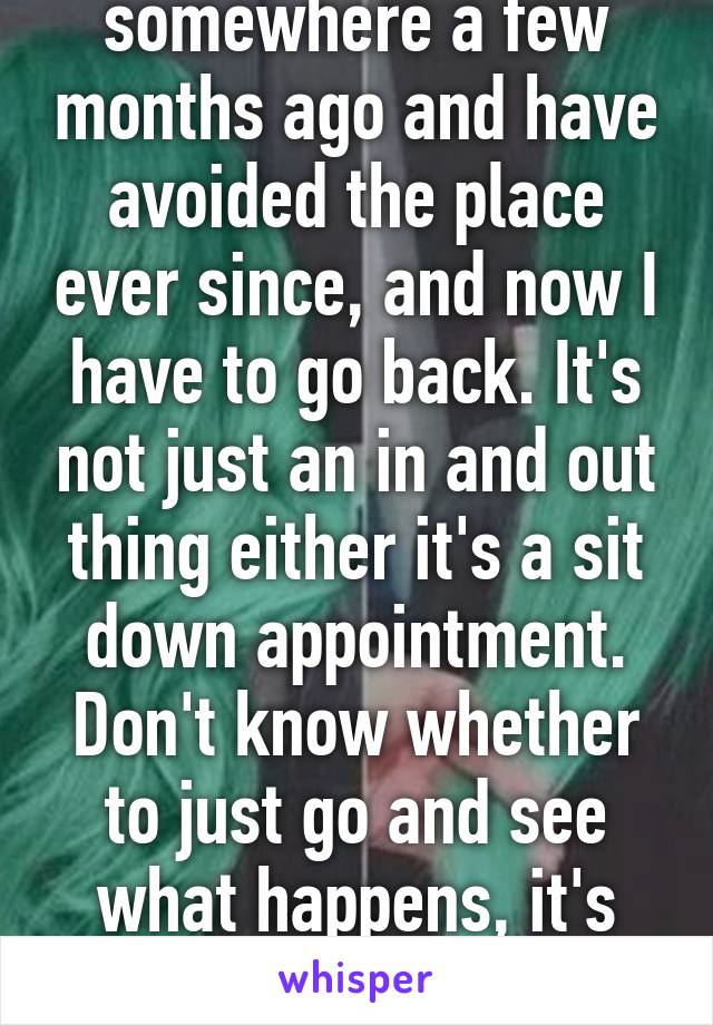 I had a panic attack somewhere a few months ago and have avoided the place ever since, and now I have to go back. It's not just an in and out thing either it's a sit down appointment. Don't know whether to just go and see what happens, it's stressing me out though