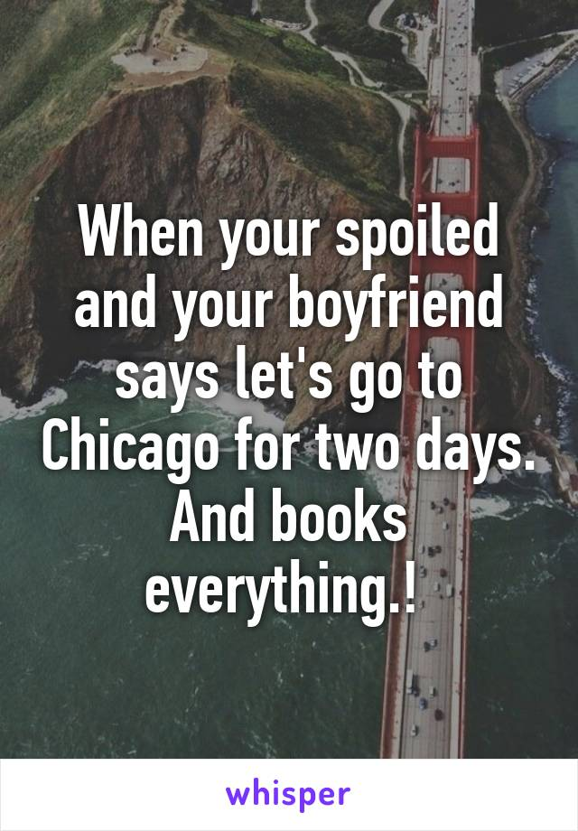 When your spoiled and your boyfriend says let's go to Chicago for two days. And books everything.!
