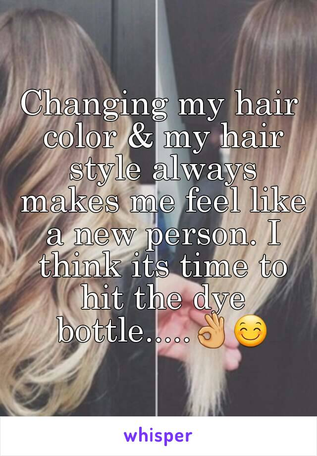 Changing my hair color & my hair style always makes me feel like a new person. I think its time to hit the dye bottle.....👌😊