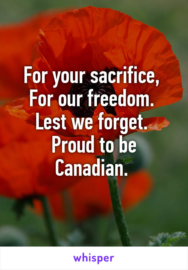 For your sacrifice,  For our freedom.  Lest we forget.  Proud to be Canadian.