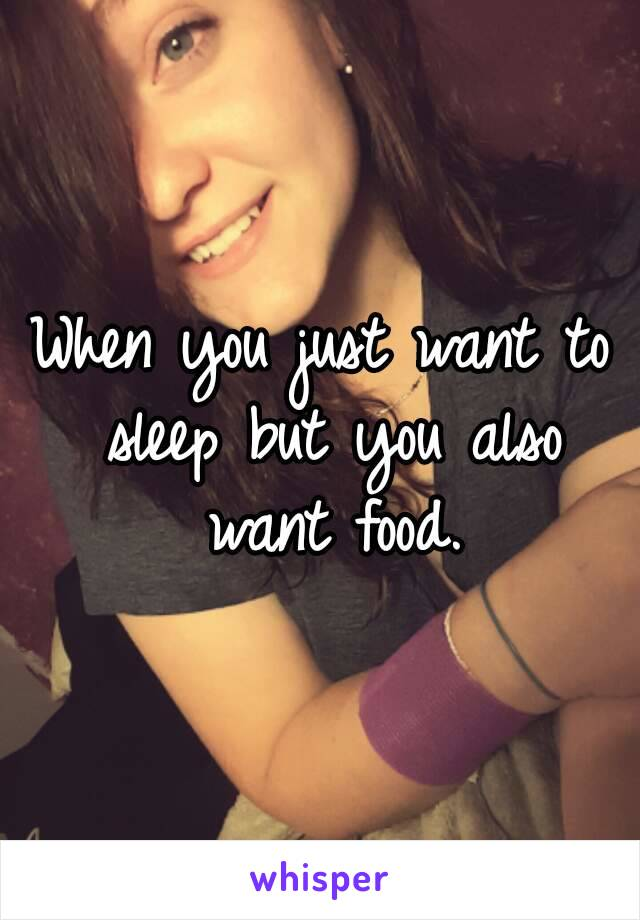 When you just want to sleep but you also want food.
