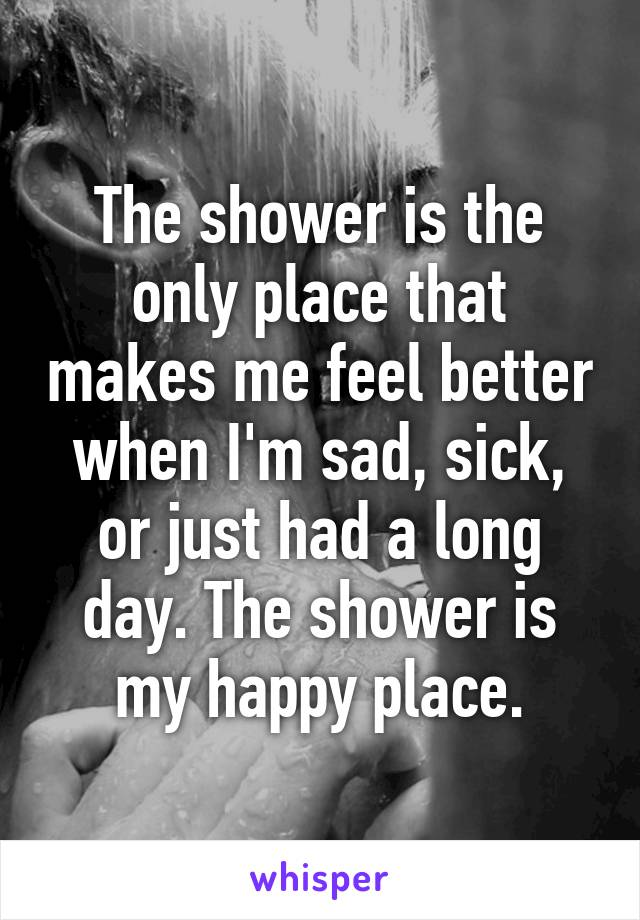 The shower is the only place that makes me feel better when I'm sad, sick, or just had a long day. The shower is my happy place.