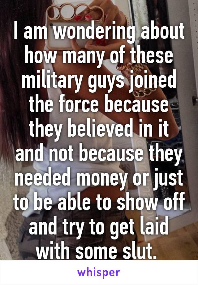 I am wondering about how many of these military guys joined the force because they believed in it and not because they needed money or just to be able to show off and try to get laid with some slut.
