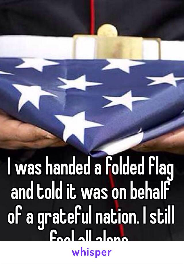 I was handed a folded flag and told it was on behalf of a grateful nation. I still feel all alone.