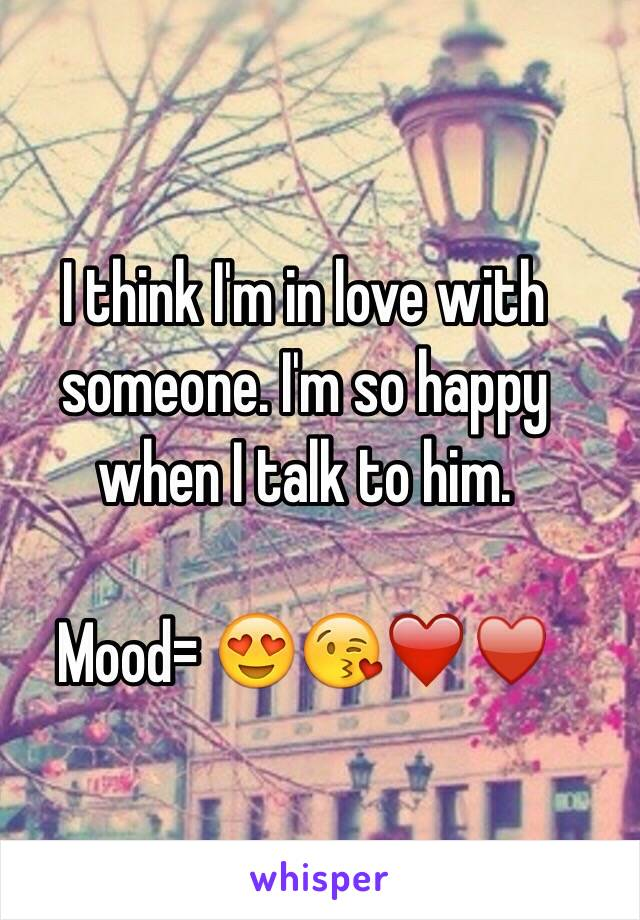 I think I'm in love with someone. I'm so happy when I talk to him.   Mood= 😍😘❤️♥️