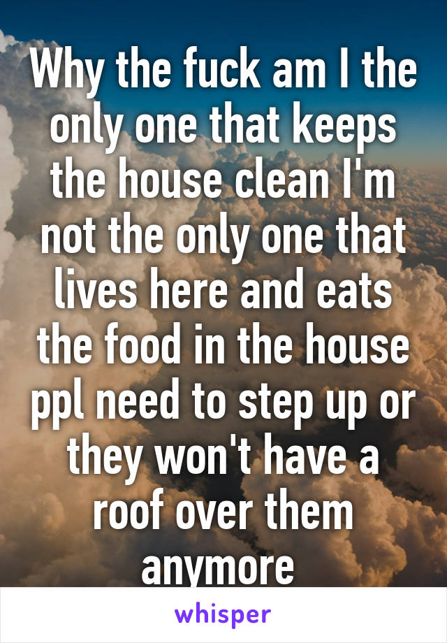 Why the fuck am I the only one that keeps the house clean I'm not the only one that lives here and eats the food in the house ppl need to step up or they won't have a roof over them anymore