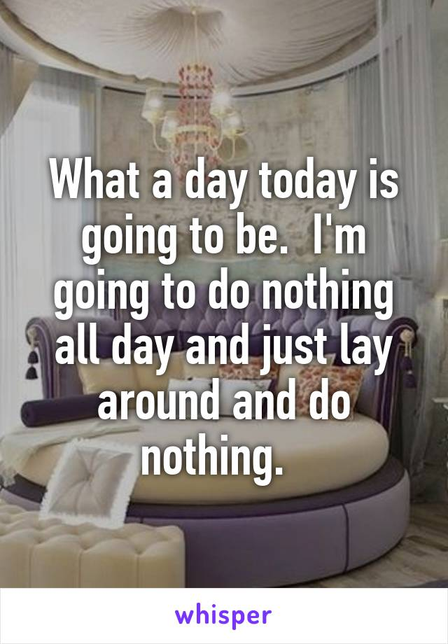 What a day today is going to be.  I'm going to do nothing all day and just lay around and do nothing.