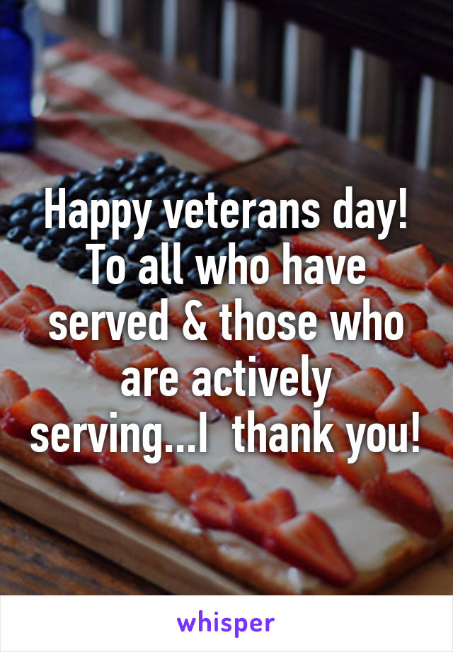 Happy veterans day! To all who have served & those who are actively serving...I  thank you!