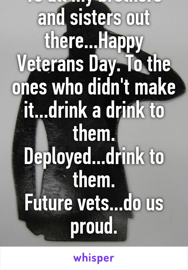 To all my brothers and sisters out there...Happy Veterans Day. To the ones who didn't make it...drink a drink to them. Deployed...drink to them. Future vets...do us proud.