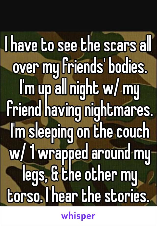I have to see the scars all over my friends' bodies. I'm up all night w/ my friend having nightmares. I'm sleeping on the couch w/ 1 wrapped around my legs, & the other my torso. I hear the stories.