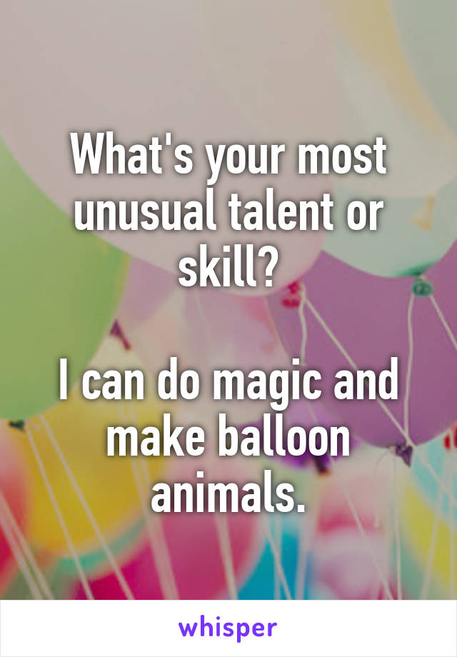 What's your most unusual talent or skill?  I can do magic and make balloon animals.