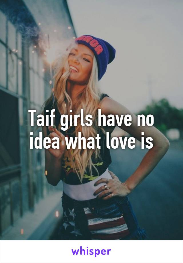 Taif girls have no idea what love is