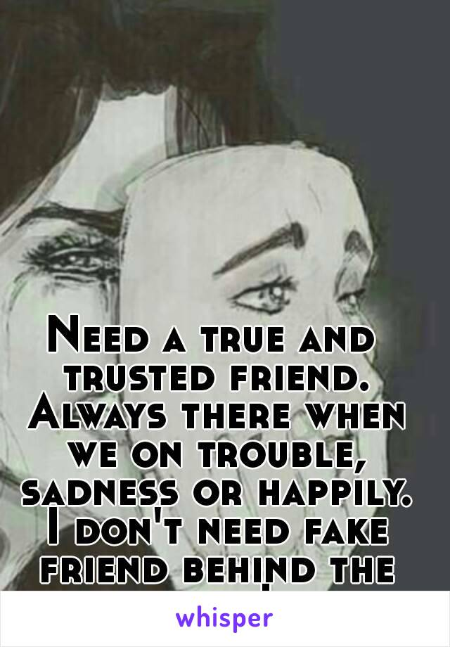 Need a true and trusted friend. Always there when we on trouble, sadness or happily. I don't need fake friend behind the mask!