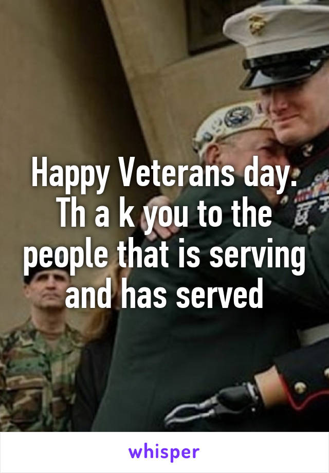 Happy Veterans day. Th a k you to the people that is serving and has served