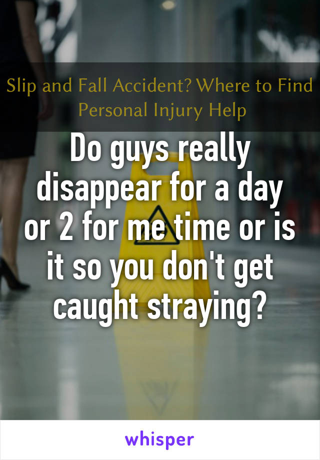 Do guys really disappear for a day or 2 for me time or is it so you don't get caught straying?