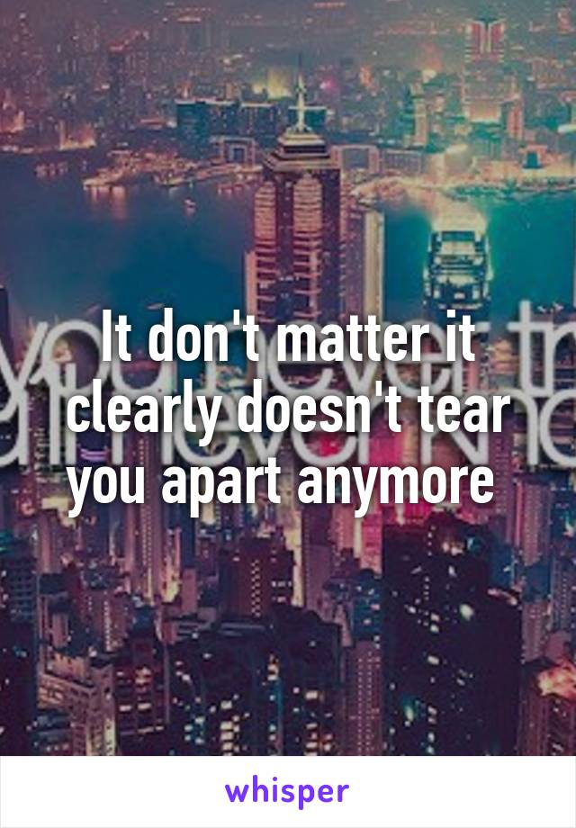 It don't matter it clearly doesn't tear you apart anymore