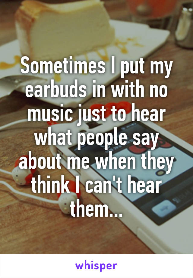 Sometimes I put my earbuds in with no music just to hear what people say about me when they think I can't hear them...