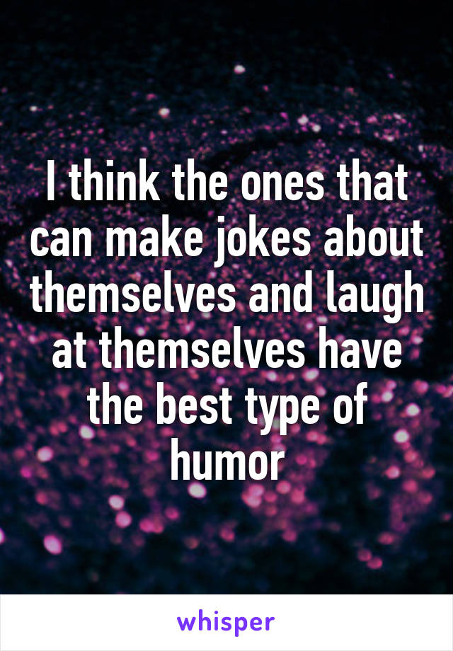 I think the ones that can make jokes about themselves and laugh at themselves have the best type of humor