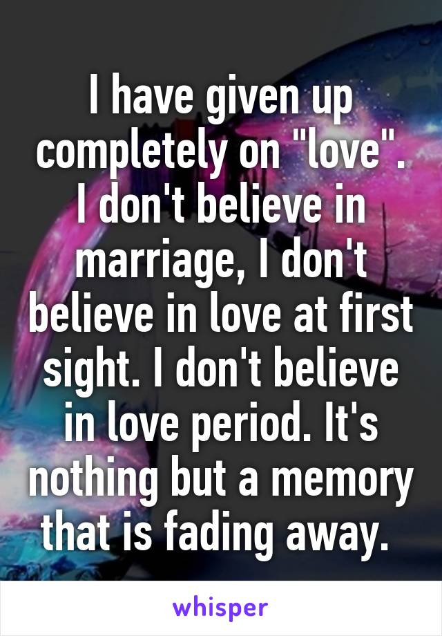 """I have given up completely on """"love"""". I don't believe in marriage, I don't believe in love at first sight. I don't believe in love period. It's nothing but a memory that is fading away."""