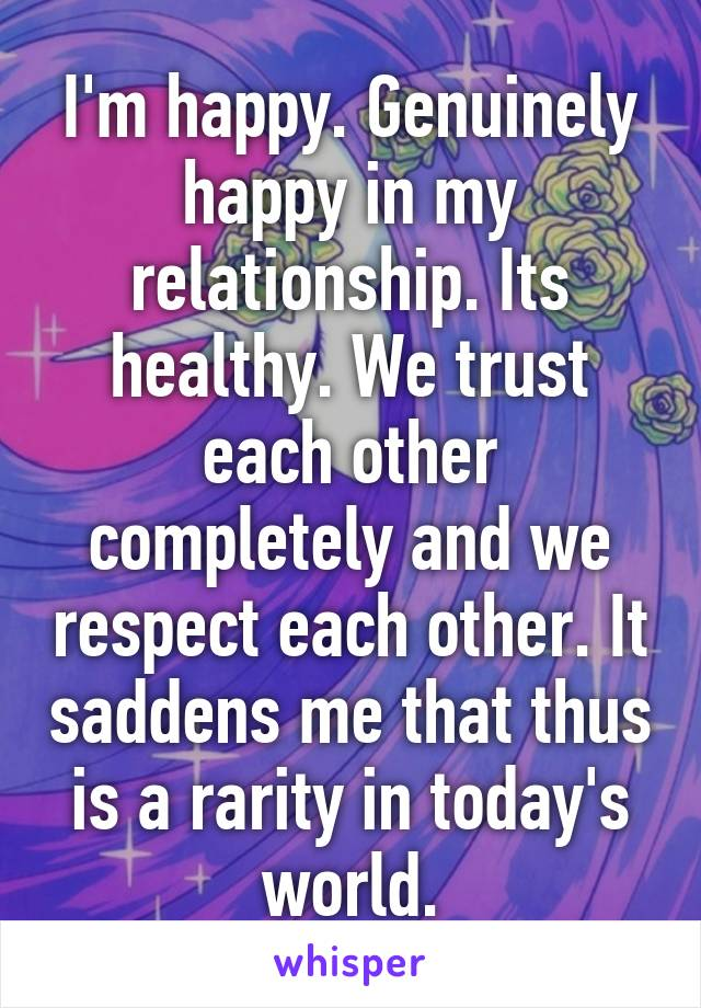 I'm happy. Genuinely happy in my relationship. Its healthy. We trust each other completely and we respect each other. It saddens me that thus is a rarity in today's world.