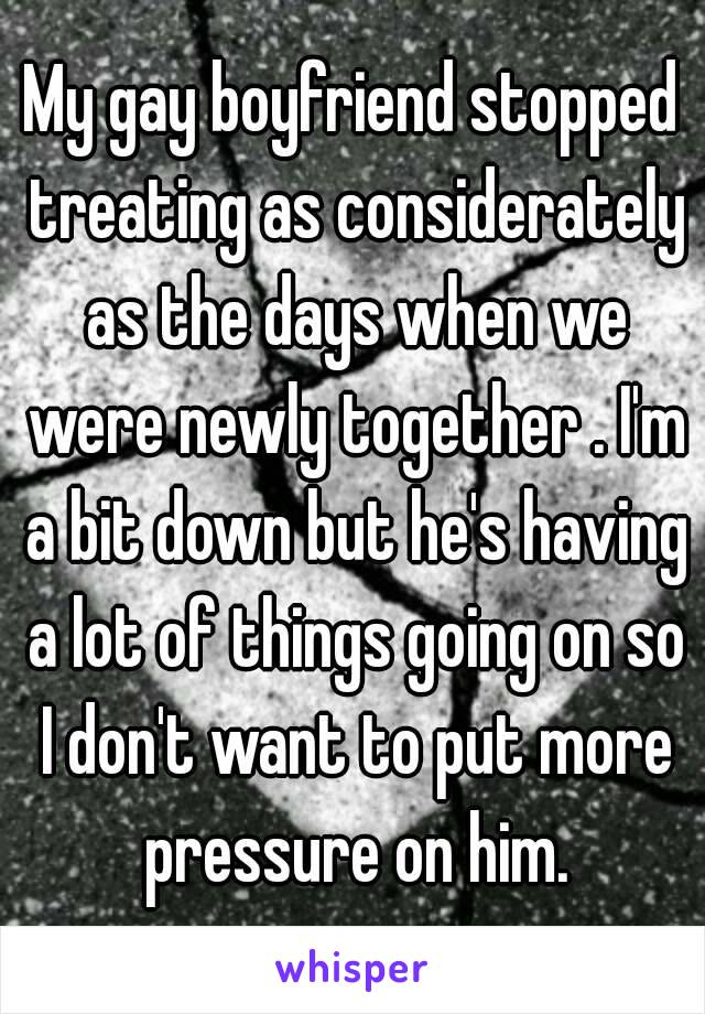 My gay boyfriend stopped treating as considerately as the days when we were newly together . I'm a bit down but he's having a lot of things going on so I don't want to put more pressure on him.