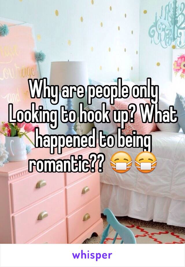 Why are people only Looking to hook up? What happened to being romantic?? 😷😷