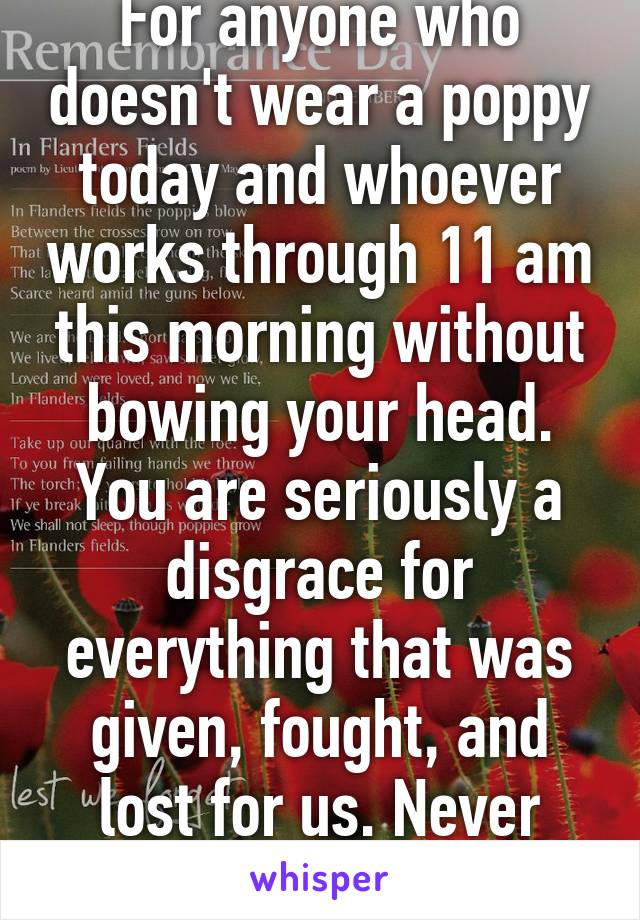 For anyone who doesn't wear a poppy today and whoever works through 11 am this morning without bowing your head. You are seriously a disgrace for everything that was given, fought, and lost for us. Never forget.