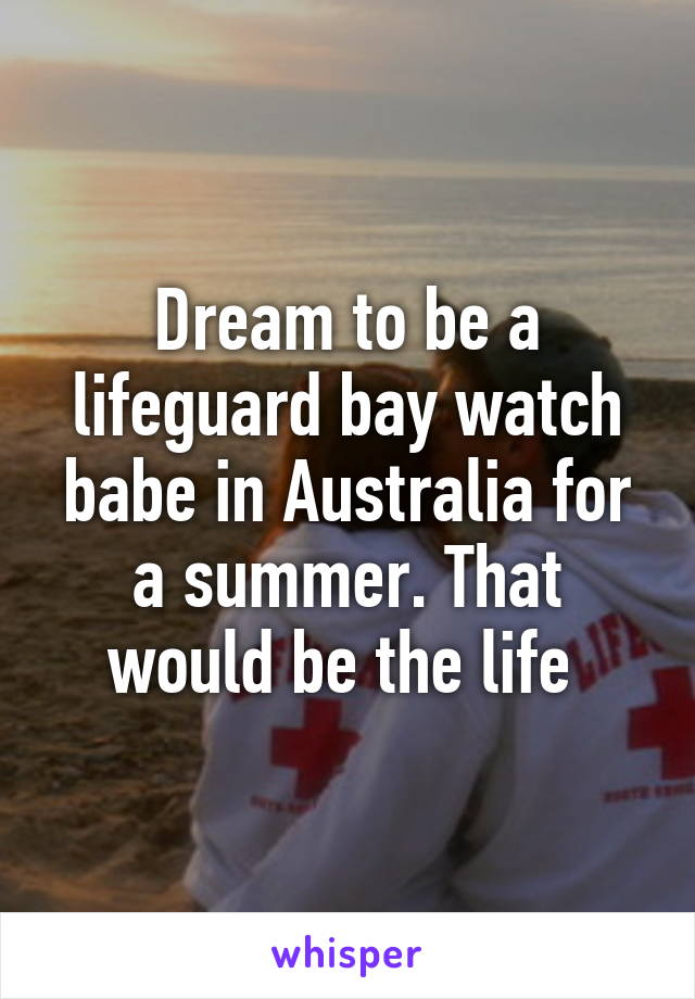 Dream to be a lifeguard bay watch babe in Australia for a summer. That would be the life