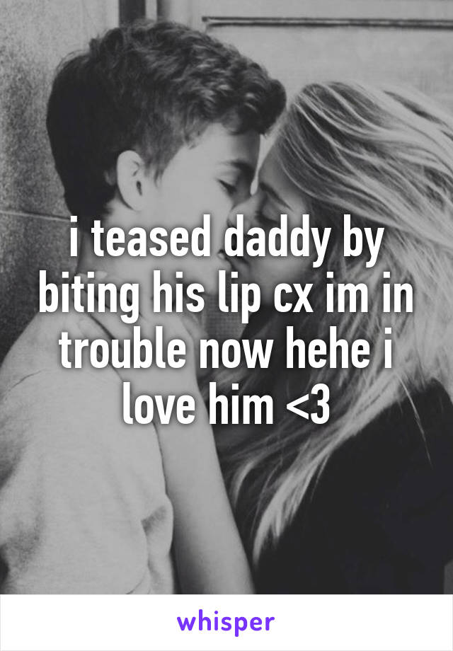 i teased daddy by biting his lip cx im in trouble now hehe i love him <3