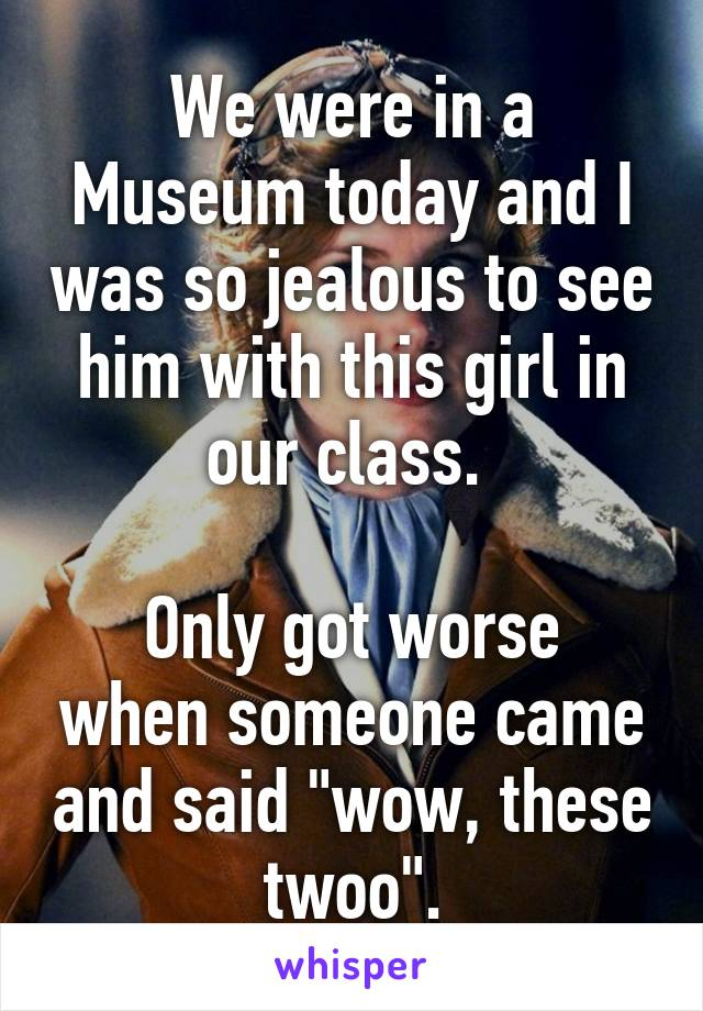 """We were in a Museum today and I was so jealous to see him with this girl in our class.   Only got worse when someone came and said """"wow, these twoo""""."""