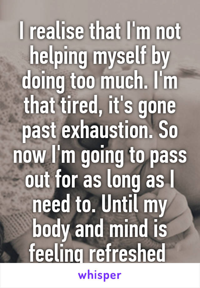 I realise that I'm not helping myself by doing too much. I'm that tired, it's gone past exhaustion. So now I'm going to pass out for as long as I need to. Until my body and mind is feeling refreshed