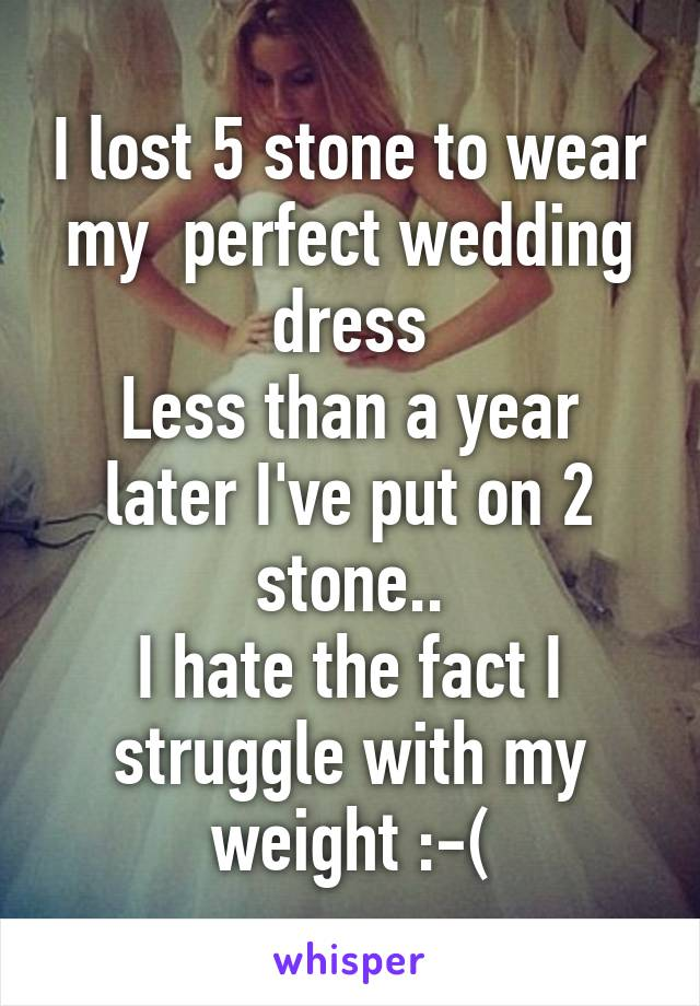 I lost 5 stone to wear my  perfect wedding dress Less than a year later I've put on 2 stone.. I hate the fact I struggle with my weight :-(