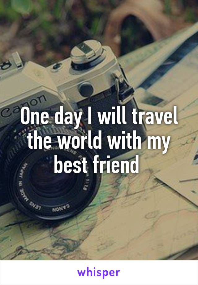 One day I will travel the world with my best friend