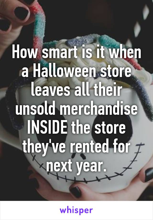 How smart is it when a Halloween store leaves all their unsold merchandise INSIDE the store they've rented for next year.