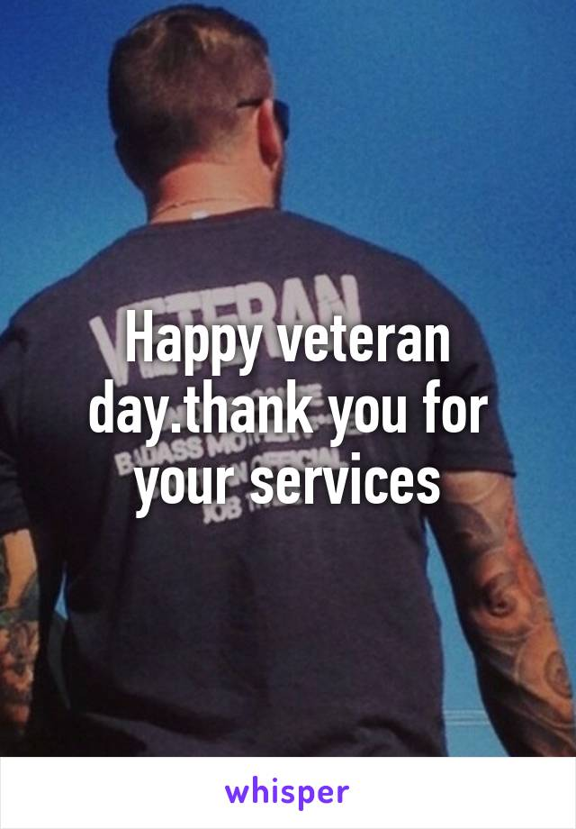 Happy veteran day.thank you for your services
