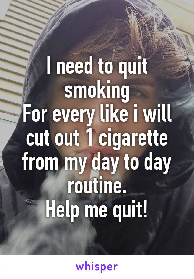 I need to quit smoking For every like i will cut out 1 cigarette from my day to day routine. Help me quit!