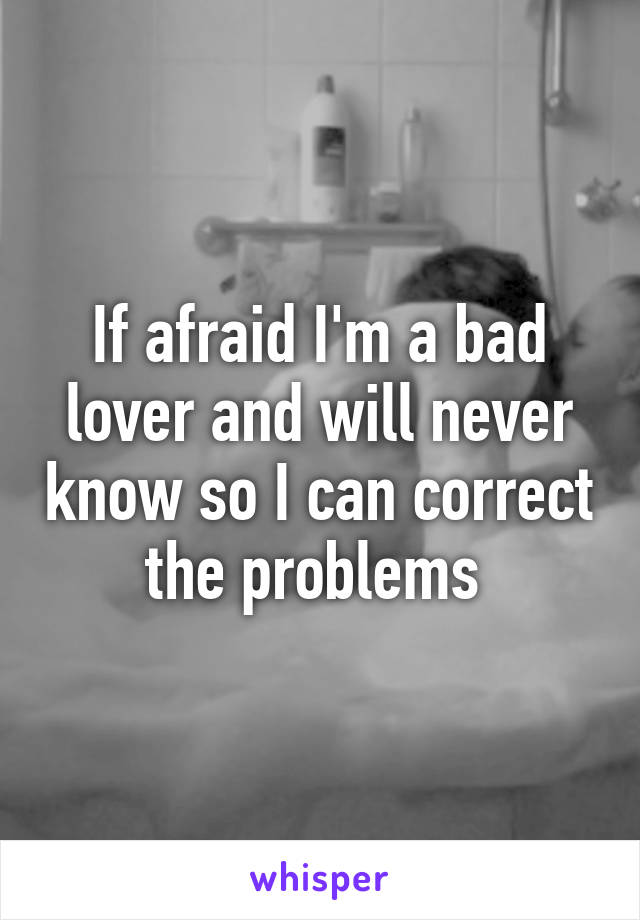 If afraid I'm a bad lover and will never know so I can correct the problems