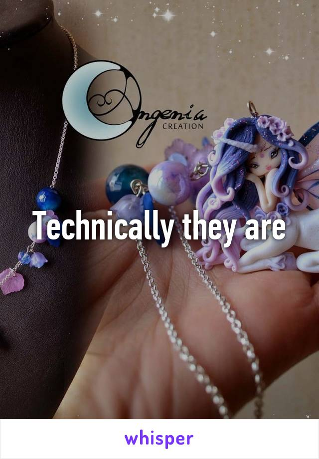 Technically they are