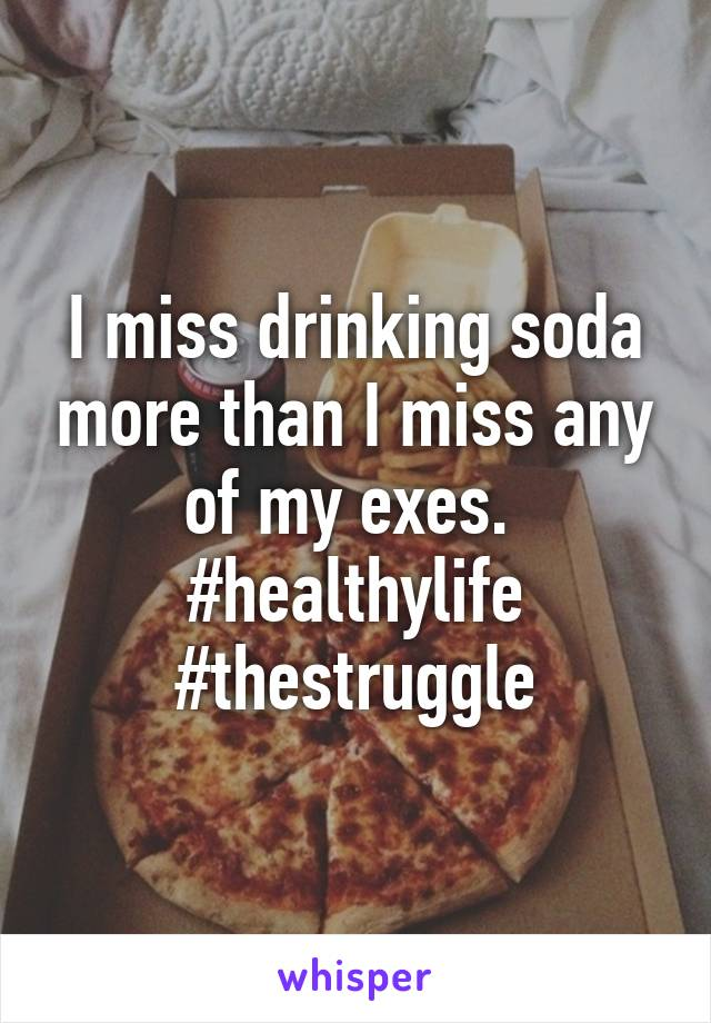 I miss drinking soda more than I miss any of my exes.  #healthylife #thestruggle