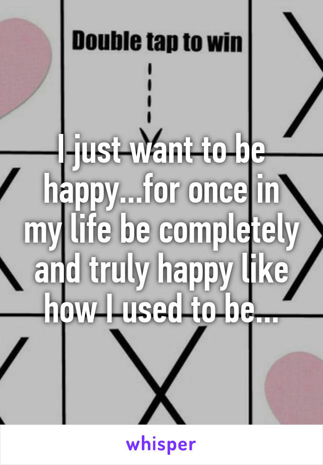 I just want to be happy...for once in my life be completely and truly happy like how I used to be...