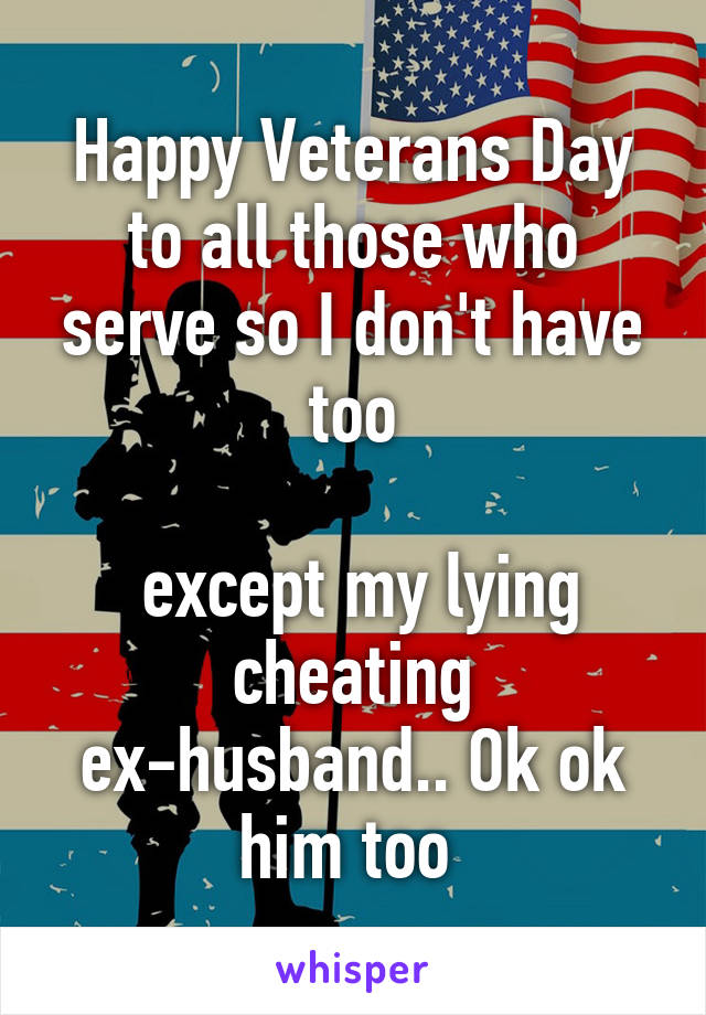Happy Veterans Day to all those who serve so I don't have too   except my lying cheating ex-husband.. Ok ok him too